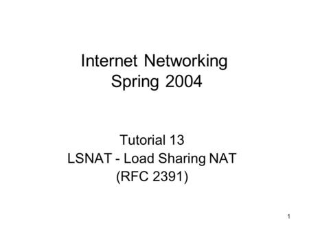1 Internet Networking Spring 2004 Tutorial 13 LSNAT - Load Sharing NAT (RFC 2391)