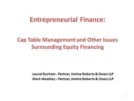 Laurel Durham - Partner, Holme Roberts & Owen LLP Mark Weakley – Partner, Holme Roberts & Owen LLP 1 Entrepreneurial Finance: Cap Table Management and.