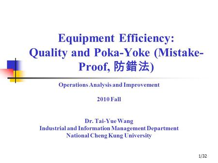 1/32 Equipment Efficiency: Quality and Poka-Yoke (Mistake- Proof, 防錯法 ) Operations Analysis and Improvement 2010 Fall Dr. Tai-Yue Wang Industrial and Information.