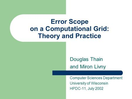 Error Scope on a Computational <strong>Grid</strong>: Theory and Practice Douglas Thain and Miron Livny Computer Sciences Department University of Wisconsin HPDC-11, July.
