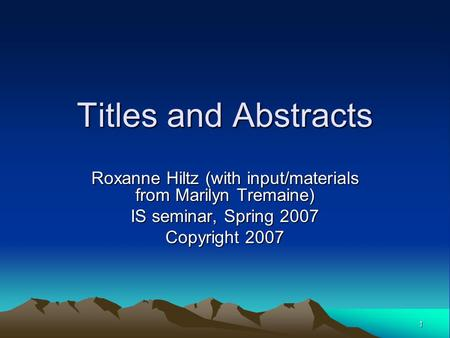 1 Titles and Abstracts Roxanne Hiltz (with input/materials from Marilyn Tremaine) IS seminar, Spring 2007 Copyright 2007.