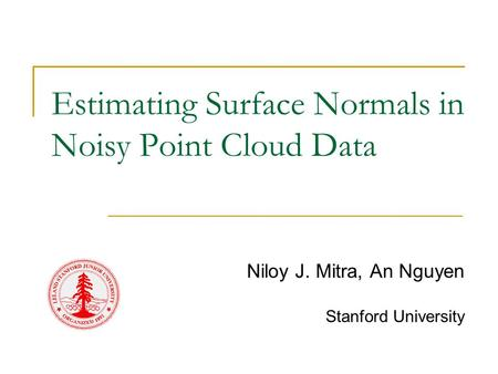 Estimating Surface Normals in Noisy Point Cloud Data Niloy J. Mitra, An Nguyen Stanford University.