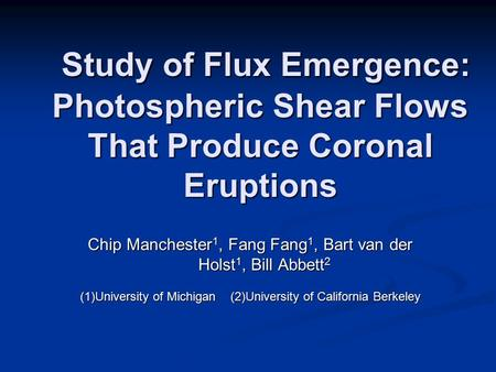 Chip Manchester 1, Fang Fang 1, Bart van der Holst 1, Bill Abbett 2 (1)University of Michigan (2)University of California Berkeley Study of Flux Emergence: