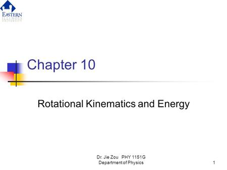 Dr. Jie Zou PHY 1151G Department of Physics1 Chapter 10 Rotational Kinematics and Energy.