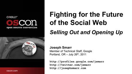 Fighting for the Future of the Social Web Selling Out and Opening Up Joseph Smarr Member of Technical Staff, Google Portland, OR – July 26 th, 2011