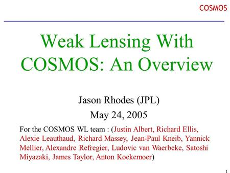 1 COSMOS Weak Lensing With COSMOS: An Overview Jason Rhodes (JPL) May 24, 2005 For the COSMOS WL team : (Justin Albert, Richard Ellis, Alexie Leauthaud,