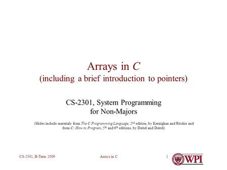 Arrays in CCS-2301, B-Term 20091 Arrays in C (including a brief introduction to pointers) CS-2301, System Programming for Non-Majors (Slides include materials.