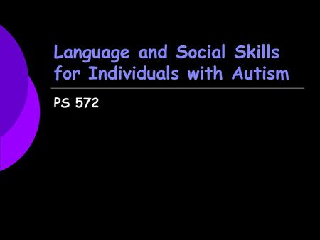 Language and Social Skills for Individuals with Autism PS 572.