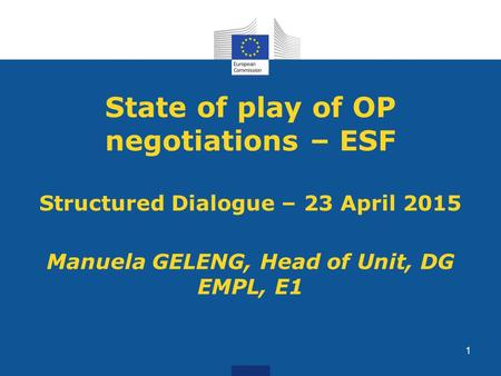 State of play of OP negotiations – ESF Structured Dialogue – 23 April 2015 Manuela GELENG, Head of Unit, DG EMPL, E1 1.