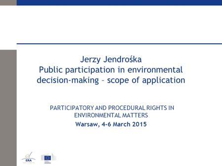 Jerzy Jendrośka Public participation in environmental decision-making – scope of application PARTICIPATORY AND PROCEDURAL RIGHTS IN ENVIRONMENTAL MATTERS.