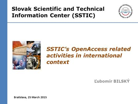 SSTIC's OpenAccess related activities in international context Ľubomír BILSKÝ Bratislava, 25 March 2015 Slovak Scientific and Technical Information Center.