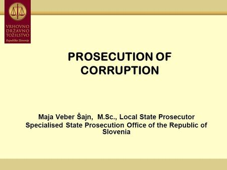 PROSECUTION OF CORRUPTION Maja Veber Šajn, M.Sc., Local State Prosecutor Specialised State Prosecution Office of the Republic of Slovenia.