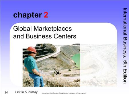 2-1 chapter 2 International Business, 6th Edition Griffin & Pustay Global Marketplaces and Business Centers Copyright 2010 Pearson Education, Inc. publishing.