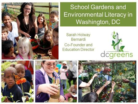 School Gardens and Environmental Literacy in Washington, DC Sarah Holway Bernardi Co-Founder and Education Director.