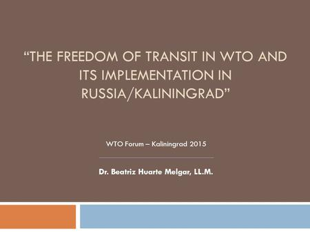 """THE FREEDOM OF TRANSIT IN WTO AND ITS IMPLEMENTATION IN RUSSIA/KALININGRAD"" WTO Forum – Kaliningrad 2015 Dr. Beatriz Huarte Melgar, LL.M."