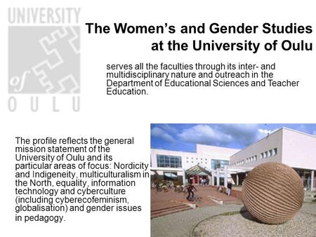 The Women's and Gender Studies at the University of Oulu The profile reflects the general mission statement of the University of Oulu and its particular.