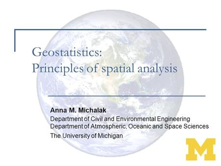 Geostatistics: Principles of spatial analysis Anna M. Michalak Department of Civil and Environmental Engineering Department of Atmospheric, Oceanic and.