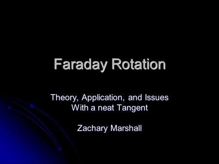 Faraday Rotation Theory, Application, and Issues With a neat Tangent Zachary Marshall.