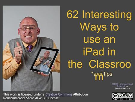 62 Interesting Ways to use an <strong>iPad</strong> in the Classroo m *and tips This work is licensed under a Creative Commons Attribution Noncommercial Share Alike 3.0.