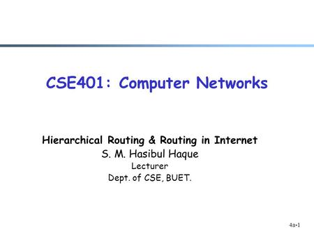 4a-1 CSE401: Computer Networks Hierarchical Routing & Routing in Internet S. M. Hasibul Haque Lecturer Dept. of CSE, BUET.
