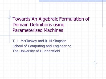 Towards An Algebraic Formulation of Domain Definitions using Parameterised Machines T. L. McCluskey and R. M.Simpson School of Computing and Engineering.