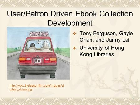 1 User/Patron Driven Ebook Collection Development  Tony Ferguson, Gayle Chan, and Janny Lai  University of Hong Kong Libraries