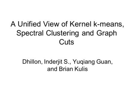 A Unified View of Kernel k-means, Spectral Clustering and Graph Cuts Dhillon, Inderjit S., Yuqiang Guan, and Brian Kulis.