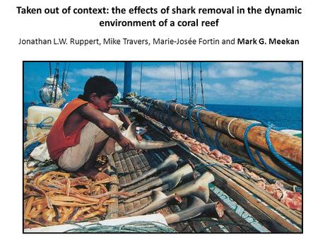 Taken out of context: the effects of shark removal in the dynamic environment of a coral reef Jonathan L.W. Ruppert, Mike Travers, Marie-Josée Fortin and.