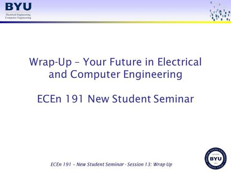 ECEn 191 – New Student Seminar - Session 13: Wrap Up Wrap-Up – Your Future in Electrical and Computer Engineering ECEn 191 New Student Seminar.