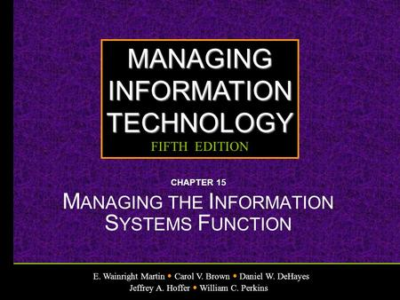 E. Wainright Martin Carol V. Brown Daniel W. DeHayes Jeffrey A. Hoffer William C. Perkins MANAGINGINFORMATIONTECHNOLOGY FIFTH EDITION CHAPTER 15 M ANAGING.