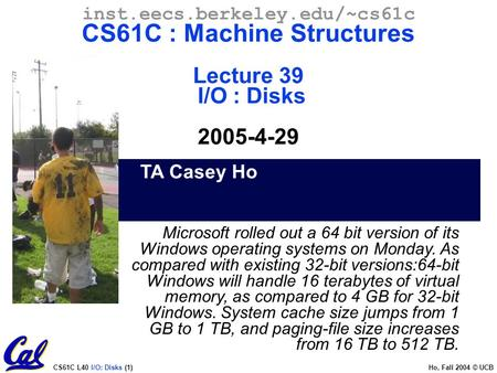 CS61C L40 I/O: Disks (1) Ho, Fall 2004 © UCB TA Casey Ho inst.eecs.berkeley.edu/~cs61c CS61C : Machine Structures Lecture 39 I/O : Disks 2005-4-29 Microsoft.