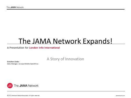 Jamanetwork.com © 2012 American Medical Association. All rights reserved. The JAMA Network Expands! A Story of Innovation A Presentation for London Info.