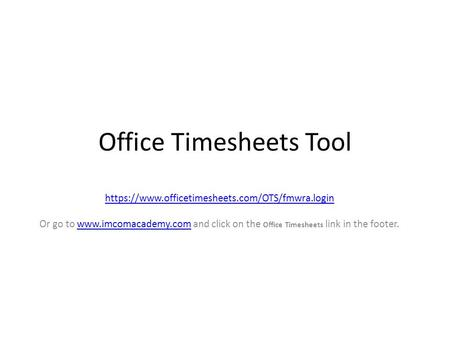 Office Timesheets Tool https://www.officetimesheets.com/OTS/fmwra.login Or go to  and click on the Office Timesheets link in the footer.www.imcomacademy.com.