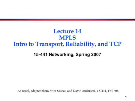 1 Lecture 14 MPLS Intro to Transport, Reliability, and TCP 15-441 Networking, Spring 2007 As usual, adapted from Srini Seshan and David Anderson, 15-441,