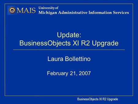 BusinessObjects XI R2 Upgrade University of Michigan Administrative Information Services Update: BusinessObjects XI R2 Upgrade Laura Bollettino February.
