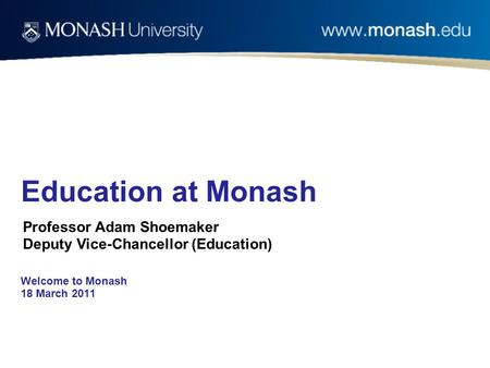 Welcome to Monash 18 March 2011 Education at Monash Professor Adam Shoemaker Deputy Vice-Chancellor (Education)