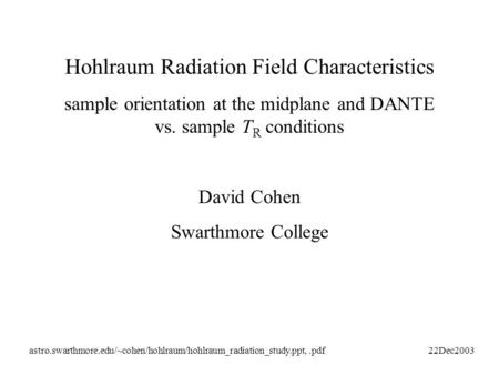 Hohlraum Radiation Field Characteristics sample orientation at the midplane and DANTE vs. sample T R conditions David Cohen Swarthmore College astro.swarthmore.edu/~cohen/hohlraum/hohlraum_radiation_study.ppt,.pdf22Dec2003.