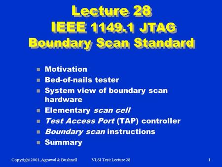 Copyright 2001, Agrawal & BushnellVLSI Test: Lecture 281 Lecture 28 IEEE 1149.1 JTAG Boundary Scan Standard n Motivation n Bed-of-nails tester n System.
