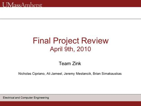 Electrical and Computer Engineering Final Project Review April 9th, 2010 Team Zink Nicholas Cipriano, Ali Jameel, Jeremy Mestancik, Brian Simakauskas.