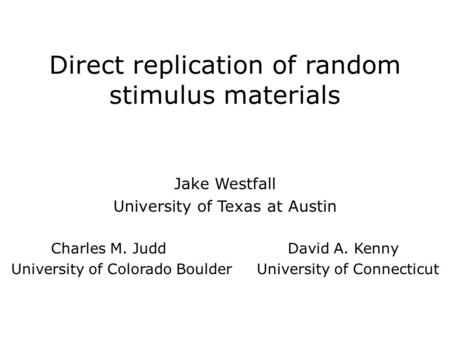 Direct replication of random stimulus materials Jake Westfall University of Texas at Austin Charles M. Judd David A. Kenny University of Colorado Boulder.