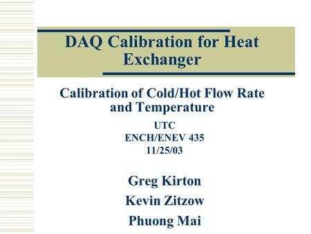 DAQ Calibration for Heat Exchanger Calibration of Cold/Hot Flow Rate and Temperature UTC ENCH/ENEV 435 11/25/03 Greg Kirton Kevin Zitzow Phuong Mai.