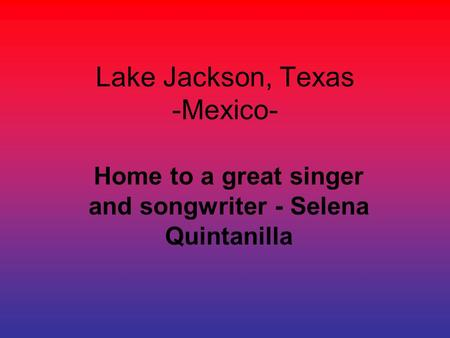 Lake Jackson, Texas -Mexico- Home to a great singer and songwriter - Selena Quintanilla.