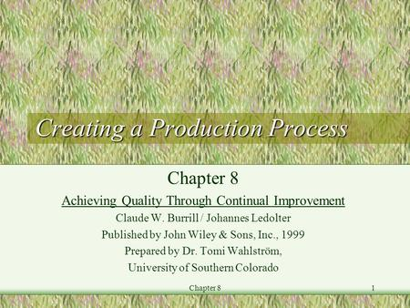 Chapter 81 Creating a Production Process Chapter 8 Achieving Quality Through Continual Improvement Claude W. Burrill / Johannes Ledolter Published by John.