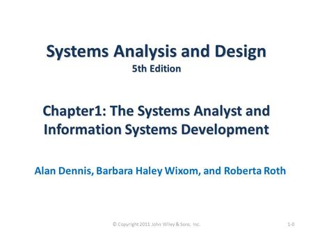 Systems Analysis and Design 5th Edition Chapter1: The Systems Analyst and Information Systems Development Alan Dennis, Barbara Haley Wixom, and Roberta.