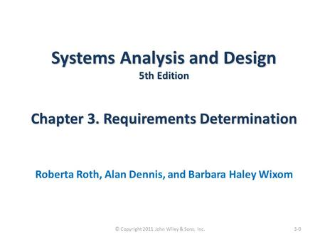 Systems Analysis and Design 5th Edition Chapter 3. Requirements Determination Roberta Roth, Alan Dennis, and Barbara Haley Wixom 3-0© Copyright 2011 John.
