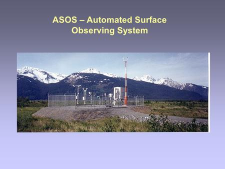 ASOS – Automated Surface Observing System. Why automate the surface observation? All models start with initial conditions. The most important initial.