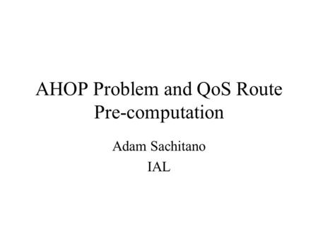 AHOP Problem and QoS Route Pre-computation Adam Sachitano IAL.