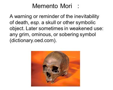 Memento Mori: A warning or reminder of the inevitability of death, esp. a skull or other symbolic object. Later sometimes in weakened use: any grim, ominous,