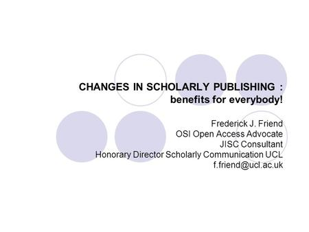 CHANGES IN SCHOLARLY PUBLISHING : benefits for everybody! Frederick J. Friend OSI Open Access Advocate JISC Consultant Honorary Director Scholarly Communication.