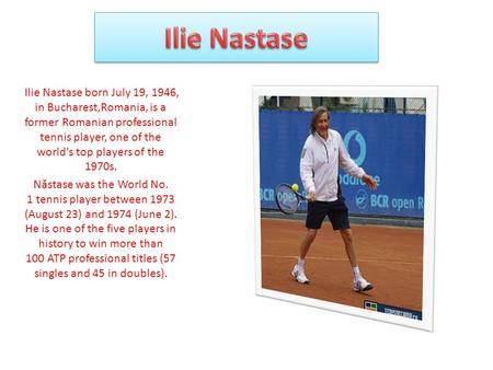 Ilie Nastase born July 19, 1946, in Bucharest,Romania, is a former Romanian professional tennis player, one of the world's top players of the 1970s. N.